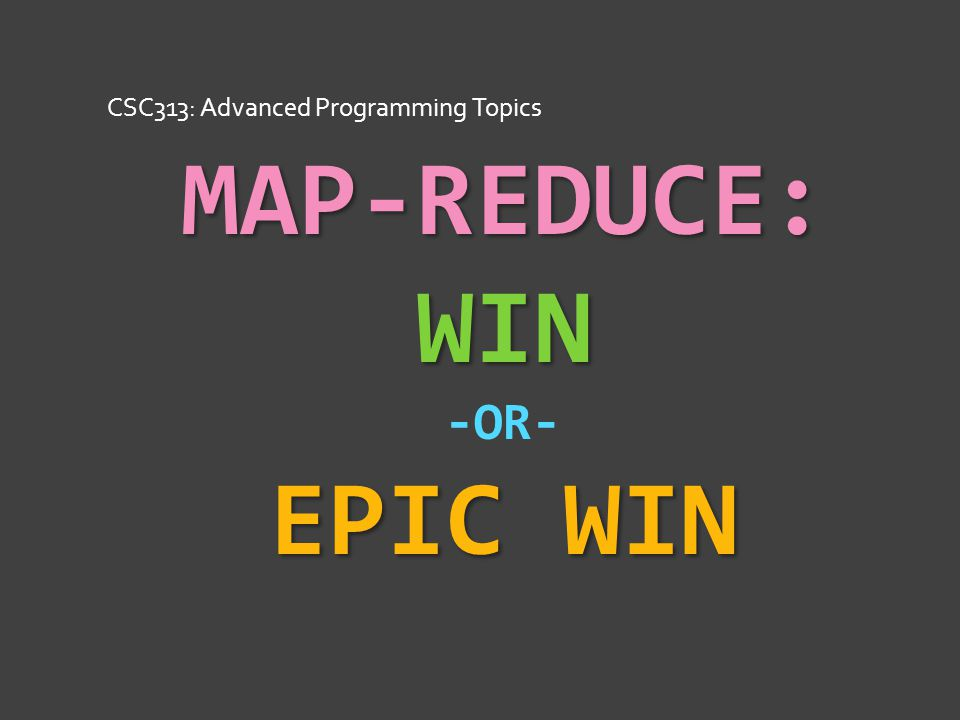 MAP-REDUCE: WIN EPIC WIN MAP-REDUCE: WIN -OR- EPIC WIN CSC313: Advanced Programming Topics