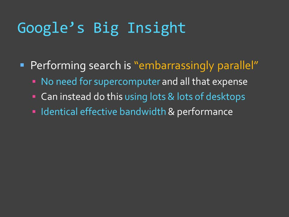 Google's Big Insight  Performing search is embarrassingly parallel  No need for supercomputer and all that expense  Can instead do this using lots & lots of desktops  Identical effective bandwidth & performance