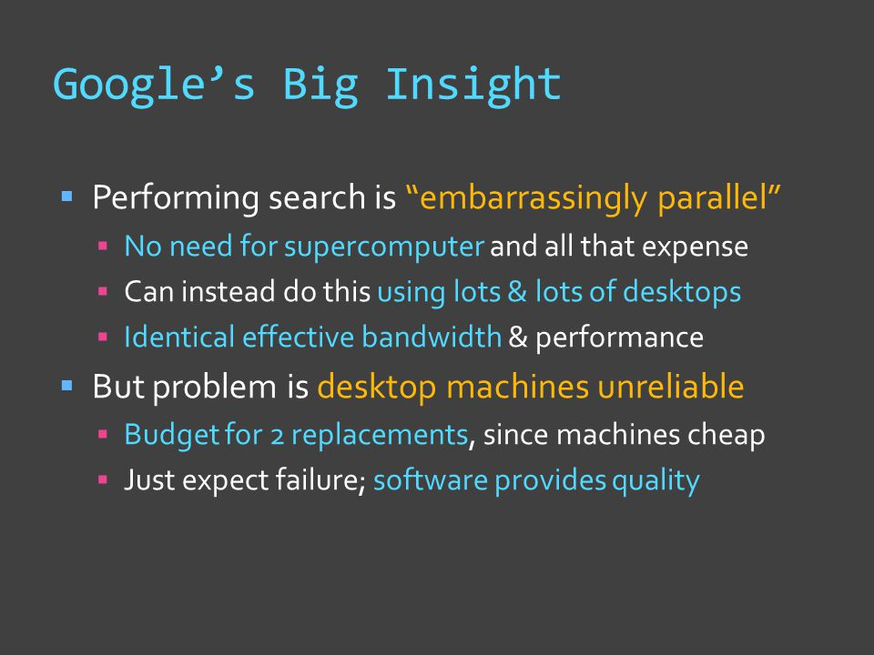 Google's Big Insight  Performing search is embarrassingly parallel  No need for supercomputer and all that expense  Can instead do this using lots & lots of desktops  Identical effective bandwidth & performance  But problem is desktop machines unreliable  Budget for 2 replacements, since machines cheap  Just expect failure; software provides quality