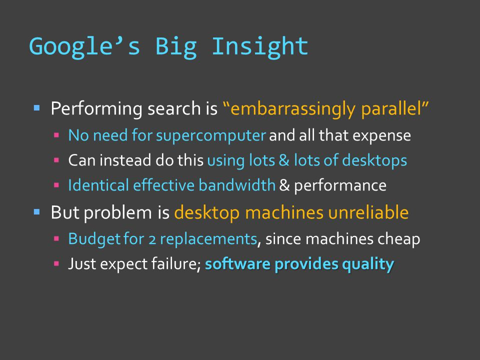 Google's Big Insight  Performing search is embarrassingly parallel  No need for supercomputer and all that expense  Can instead do this using lots & lots of desktops  Identical effective bandwidth & performance  But problem is desktop machines unreliable  Budget for 2 replacements, since machines cheap software provides quality  Just expect failure; software provides quality
