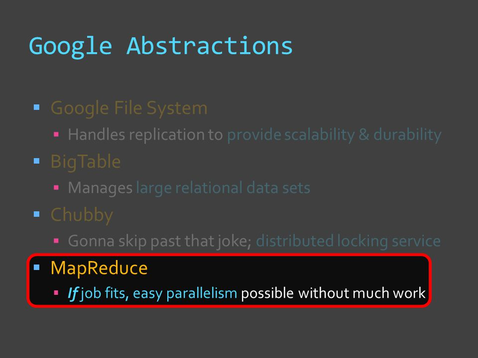 Google Abstractions  Google File System  Handles replication to provide scalability & durability  BigTable  Manages large relational data sets  Chubby  Gonna skip past that joke; distributed locking service  MapReduce  If  If job fits, easy parallelism possible without much work