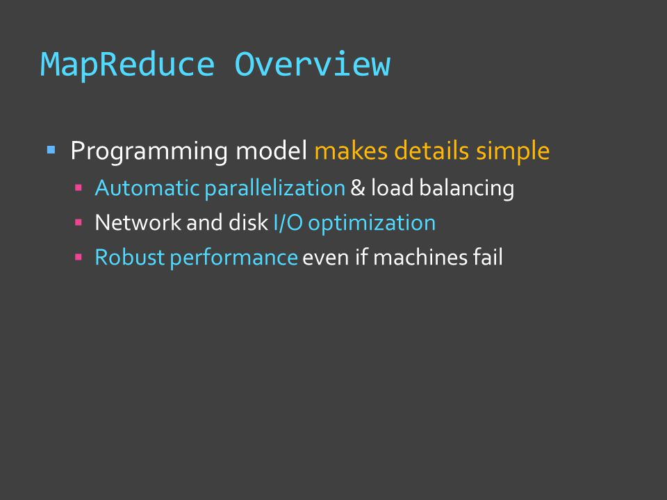 MapReduce Overview  Programming model makes details simple  Automatic parallelization & load balancing  Network and disk I/O optimization  Robust performance even if machines fail
