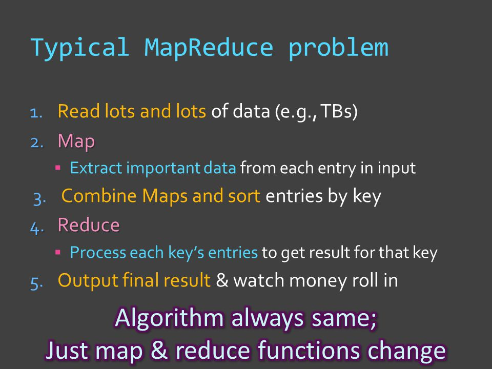 Typical MapReduce problem 1. Read lots and lots of data (e.g., TBs) 2.