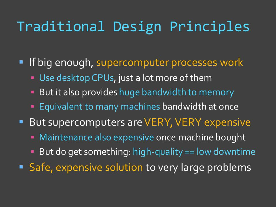 Traditional Design Principles  If big enough, supercomputer processes work  Use desktop CPUs, just a lot more of them  But it also provides huge bandwidth to memory  Equivalent to many machines bandwidth at once  But supercomputers are VERY, VERY expensive  Maintenance also expensive once machine bought  But do get something: high-quality == low downtime  Safe, expensive solution to very large problems