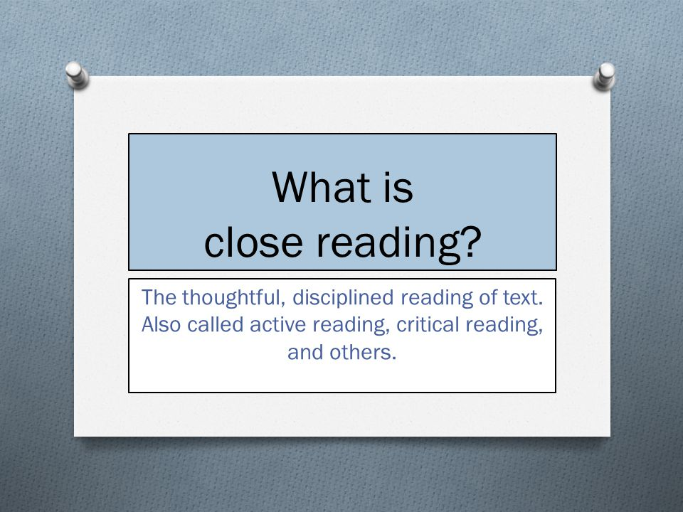 What is close reading? The thoughtful, disciplined reading of text. Also called active reading, critical reading, and others.