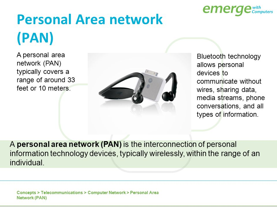 Personal Area network (PAN) Concepts > Telecommunications > Computer Network > Personal Area Network (PAN) A personal area network (PAN) is the interc