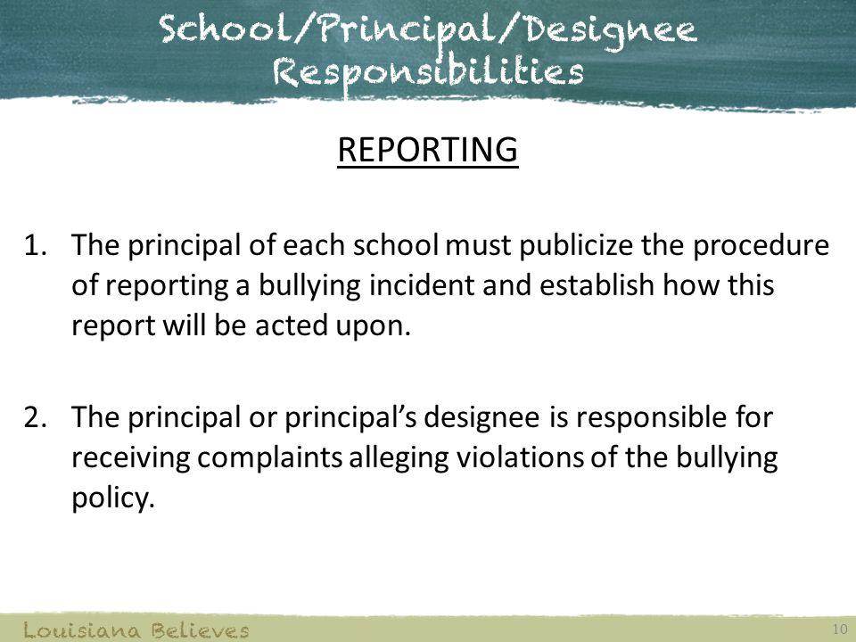 School/Principal/Designee Responsibilities 10 Louisiana Believes REPORTING 1.The principal of each school must publicize the procedure of reporting a