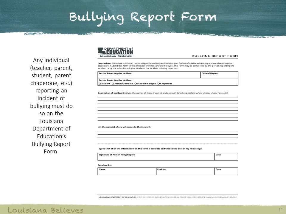 Bullying Report Form 11 Louisiana Believes Any individual (teacher, parent, student, parent chaperone, etc.) reporting an incident of bullying must do so on the Louisiana Department of Education's Bullying Report Form.