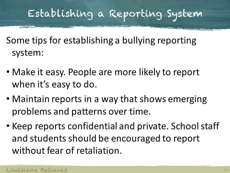 Establishing a Reporting System 12 Louisiana Believes Some tips for establishing a bullying reporting system: Make it easy. People are more likely to