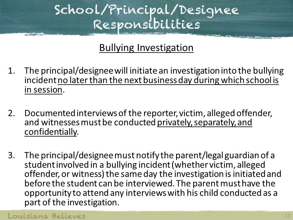 School/Principal/Designee Responsibilities 13 Louisiana Believes Bullying Investigation 1.The principal/designee will initiate an investigation into t