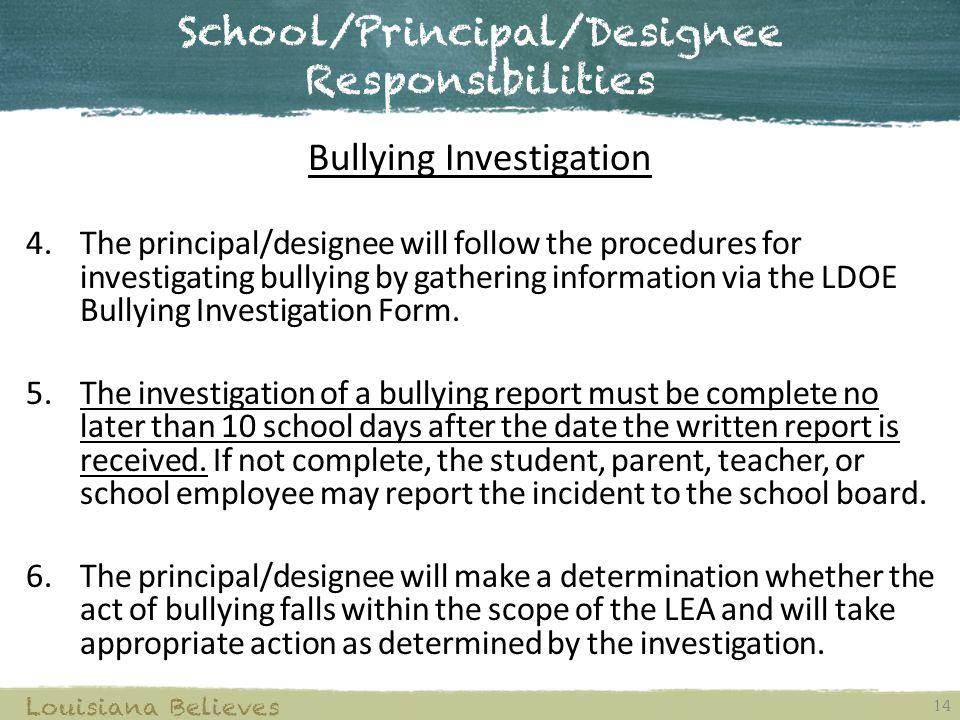 School/Principal/Designee Responsibilities 14 Louisiana Believes Bullying Investigation 4.The principal/designee will follow the procedures for investigating bullying by gathering information via the LDOE Bullying Investigation Form.