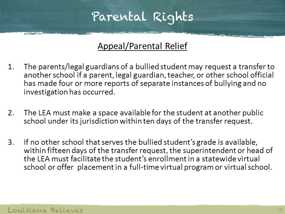 Parental Rights 19 Louisiana Believes Appeal/Parental Relief 1.The parents/legal guardians of a bullied student may request a transfer to another scho