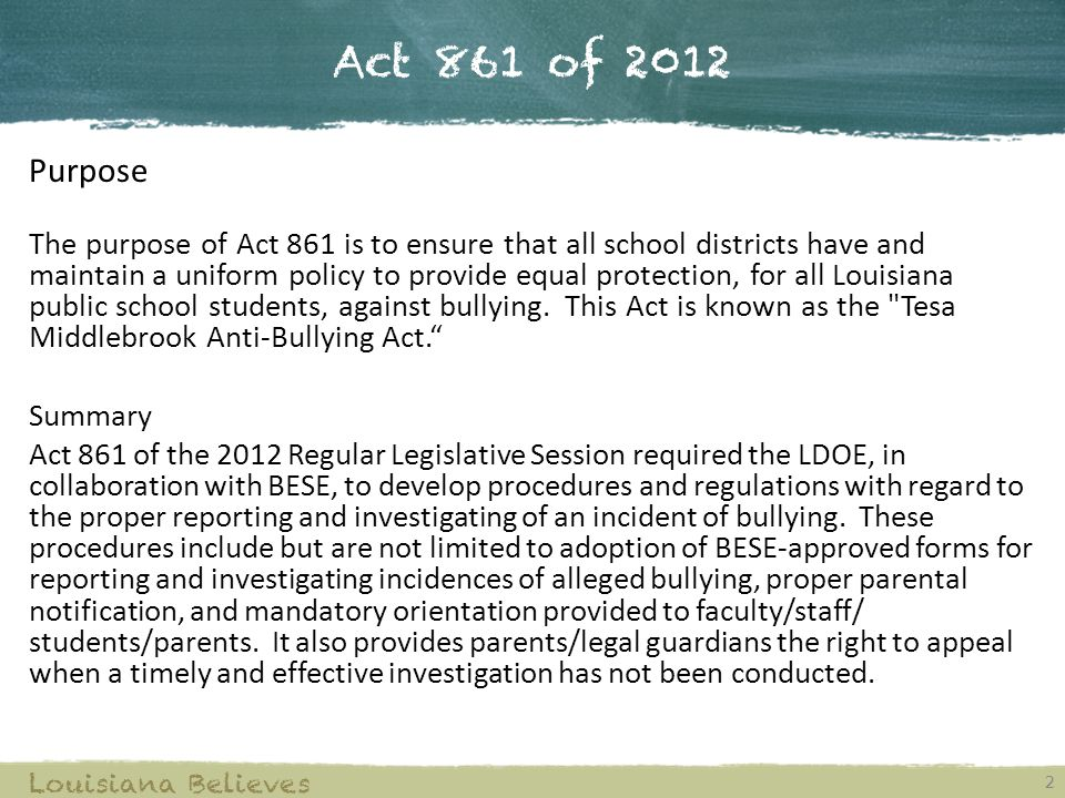 Act 861 of 2012 Purpose The purpose of Act 861 is to ensure that all school districts have and maintain a uniform policy to provide equal protection,
