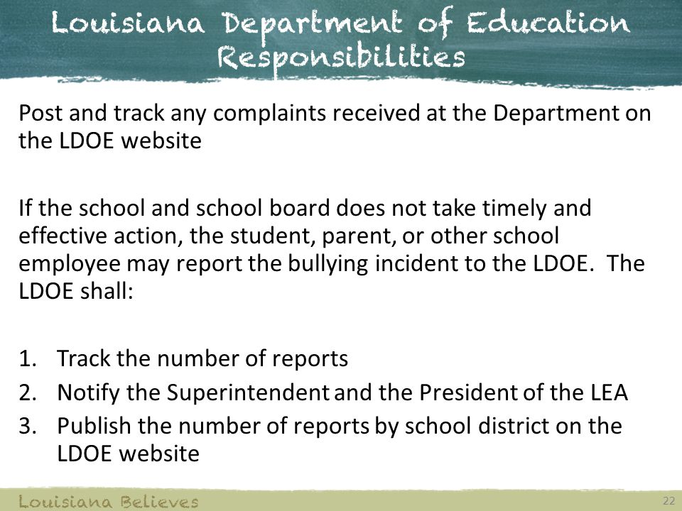 Louisiana Department of Education Responsibilities 22 Louisiana Believes Post and track any complaints received at the Department on the LDOE website If the school and school board does not take timely and effective action, the student, parent, or other school employee may report the bullying incident to the LDOE.