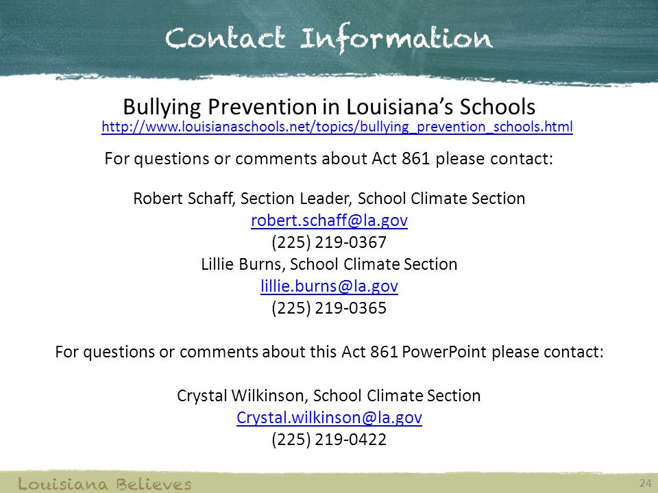Contact Information 24 Louisiana Believes Bullying Prevention in Louisiana's Schools http://www.louisianaschools.net/topics/bullying_prevention_schools.html http://www.louisianaschools.net/topics/bullying_prevention_schools.html For questions or comments about Act 861 please contact: Robert Schaff, Section Leader, School Climate Section robert.schaff@la.gov (225) 219-0367 Lillie Burns, School Climate Section lillie.burns@la.gov (225) 219-0365 For questions or comments about this Act 861 PowerPoint please contact: Crystal Wilkinson, School Climate Section Crystal.wilkinson@la.gov (225) 219-0422