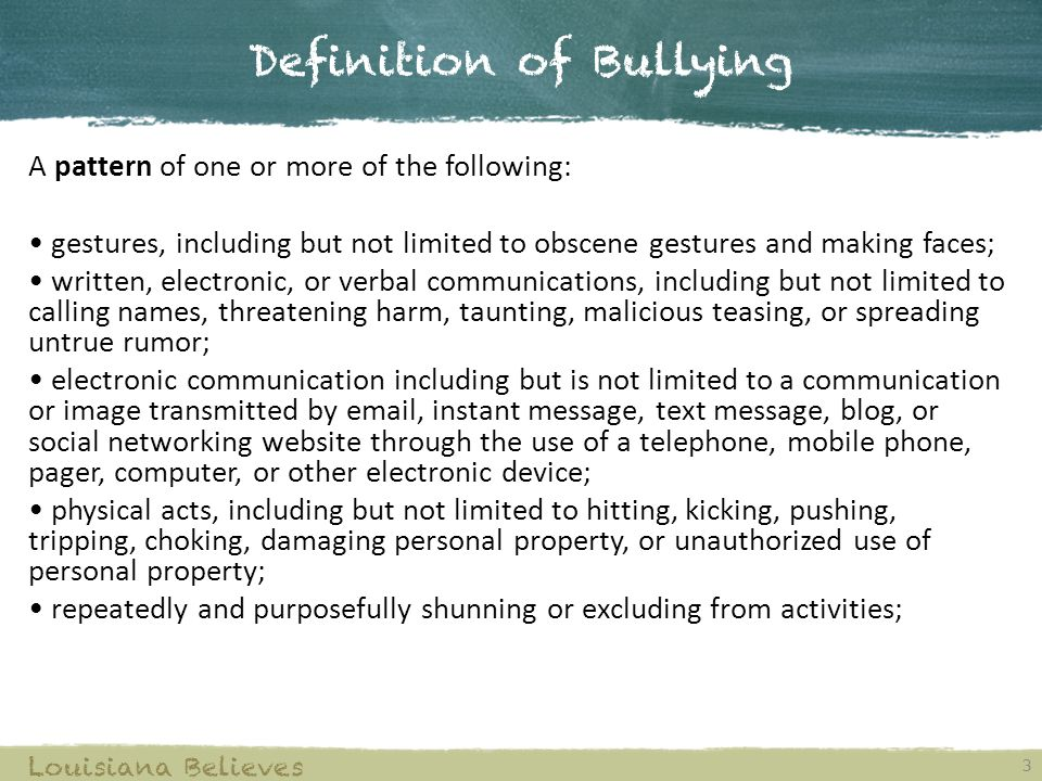 Definition of Bullying 3 Louisiana Believes A pattern of one or more of the following: gestures, including but not limited to obscene gestures and mak