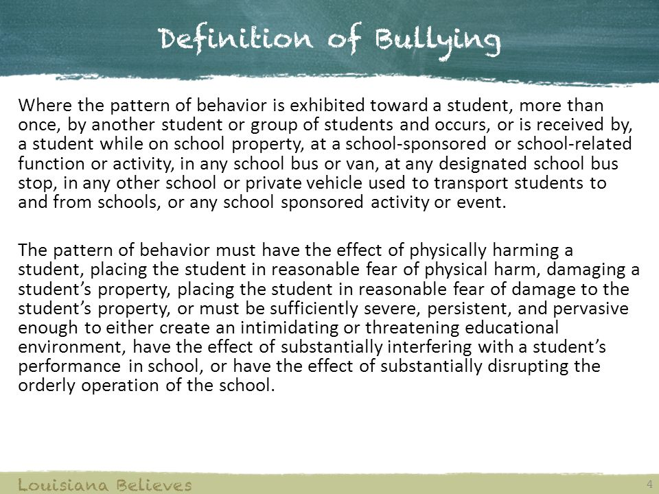 Definition of Bullying 4 Louisiana Believes Where the pattern of behavior is exhibited toward a student, more than once, by another student or group o