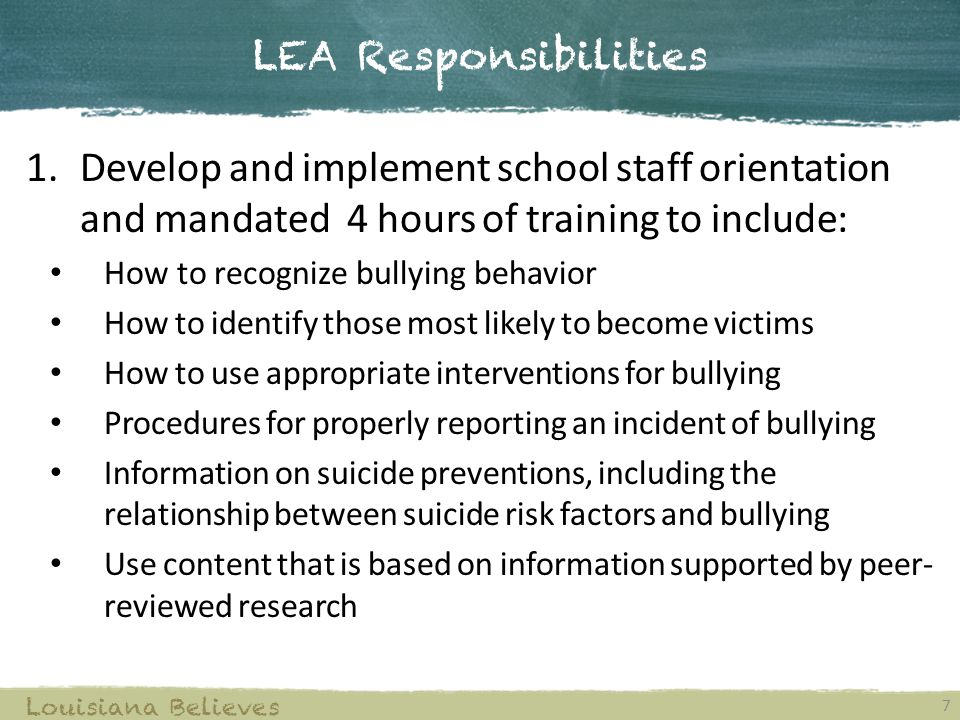 LEA Responsibilities 7 Louisiana Believes 1.Develop and implement school staff orientation and mandated 4 hours of training to include: How to recognize bullying behavior How to identify those most likely to become victims How to use appropriate interventions for bullying Procedures for properly reporting an incident of bullying Information on suicide preventions, including the relationship between suicide risk factors and bullying Use content that is based on information supported by peer- reviewed research