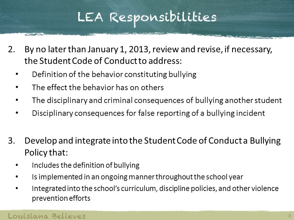 LEA Responsibilities 8 Louisiana Believes 2.By no later than January 1, 2013, review and revise, if necessary, the Student Code of Conduct to address: Definition of the behavior constituting bullying The effect the behavior has on others The disciplinary and criminal consequences of bullying another student Disciplinary consequences for false reporting of a bullying incident 3.Develop and integrate into the Student Code of Conduct a Bullying Policy that: Includes the definition of bullying Is implemented in an ongoing manner throughout the school year Integrated into the school's curriculum, discipline policies, and other violence prevention efforts