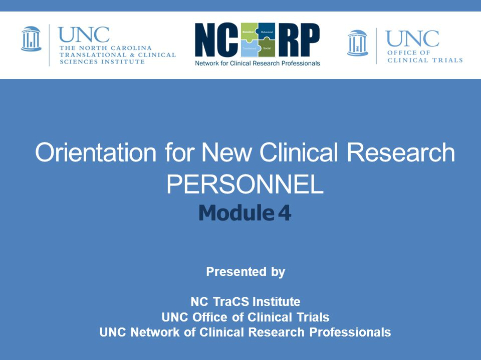 Orientation for New Clinical Research PERSONNEL Module 4 Presented by NC TraCS Institute UNC Office of Clinical Trials UNC Network of Clinical Research Professionals