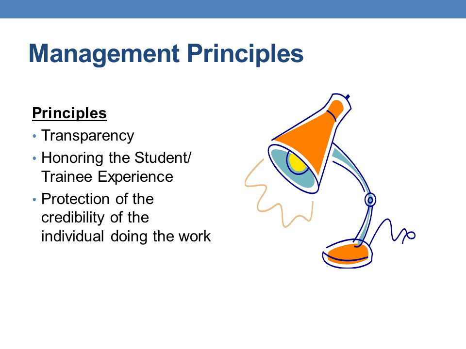 Management Principles Principles Transparency Honoring the Student/ Trainee Experience Protection of the credibility of the individual doing the work