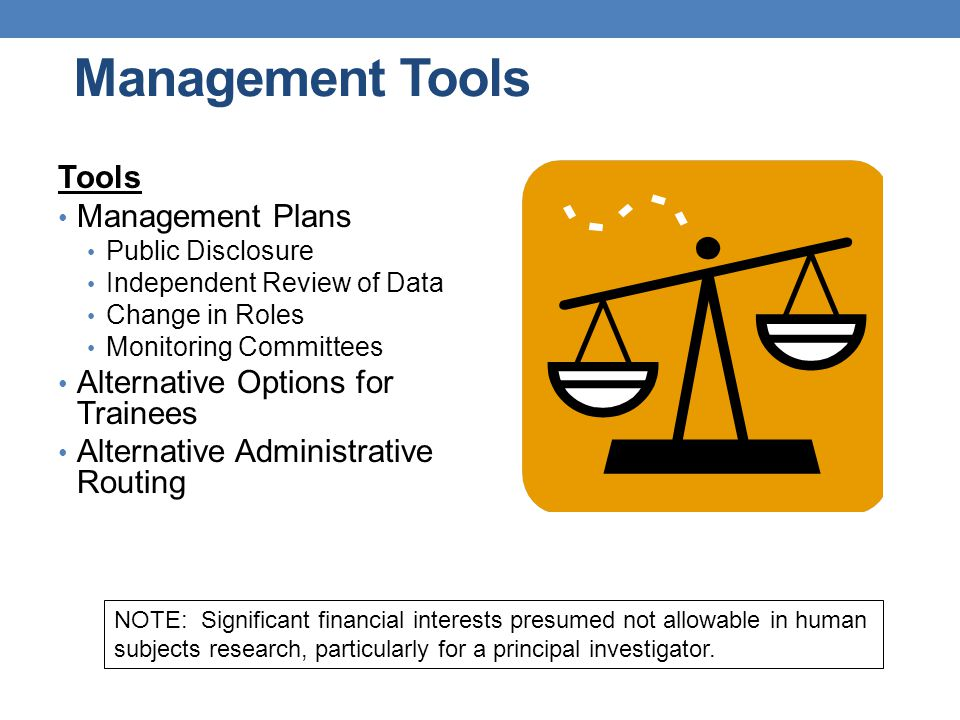 Management Tools Tools Management Plans Public Disclosure Independent Review of Data Change in Roles Monitoring Committees Alternative Options for Trainees Alternative Administrative Routing NOTE: Significant financial interests presumed not allowable in human subjects research, particularly for a principal investigator.