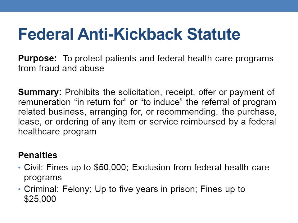 Federal Anti-Kickback Statute Purpose: To protect patients and federal health care programs from fraud and abuse Summary: Prohibits the solicitation, receipt, offer or payment of remuneration in return for or to induce the referral of program related business, arranging for, or recommending, the purchase, lease, or ordering of any item or service reimbursed by a federal healthcare program Penalties Civil: Fines up to $50,000; Exclusion from federal health care programs Criminal: Felony; Up to five years in prison; Fines up to $25,000