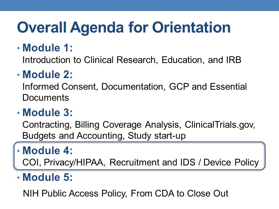 Overall Agenda for Orientation Module 1: Introduction to Clinical Research, Education, and IRB Module 2: Informed Consent, Documentation, GCP and Essential Documents Module 3: Contracting, Billing Coverage Analysis, ClinicalTrials.gov, Budgets and Accounting, Study start-up Module 4: COI, Privacy/HIPAA, Recruitment and IDS / Device Policy Module 5: NIH Public Access Policy, From CDA to Close Out