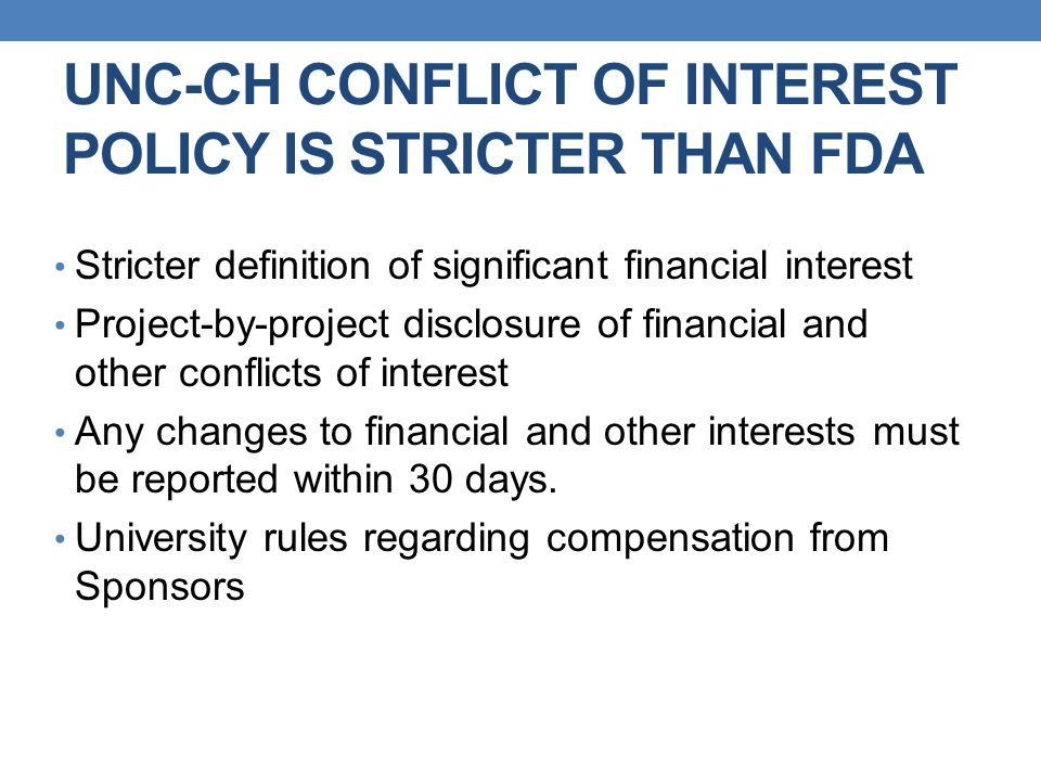 UNC-CH CONFLICT OF INTEREST POLICY IS STRICTER THAN FDA Stricter definition of significant financial interest Project-by-project disclosure of financial and other conflicts of interest Any changes to financial and other interests must be reported within 30 days.