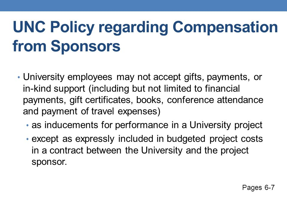 UNC Policy regarding Compensation from Sponsors University employees may not accept gifts, payments, or in-kind support (including but not limited to financial payments, gift certificates, books, conference attendance and payment of travel expenses) as inducements for performance in a University project except as expressly included in budgeted project costs in a contract between the University and the project sponsor.
