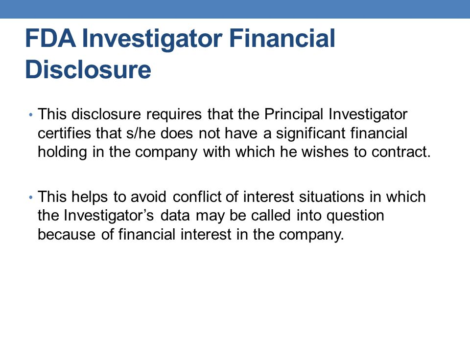 FDA Investigator Financial Disclosure This disclosure requires that the Principal Investigator certifies that s/he does not have a significant financial holding in the company with which he wishes to contract.