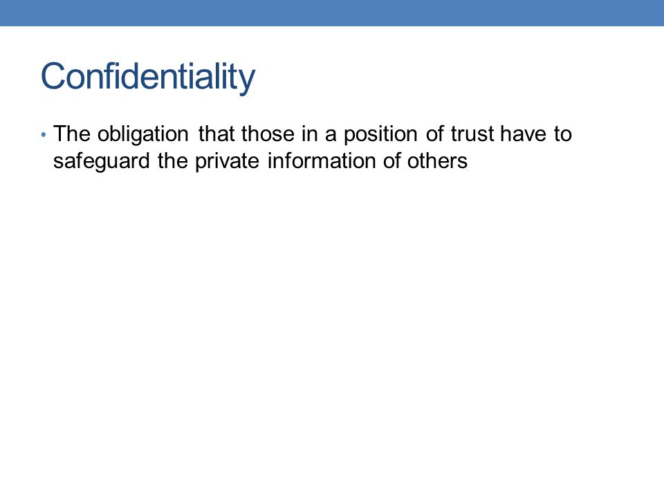 Confidentiality The obligation that those in a position of trust have to safeguard the private information of others