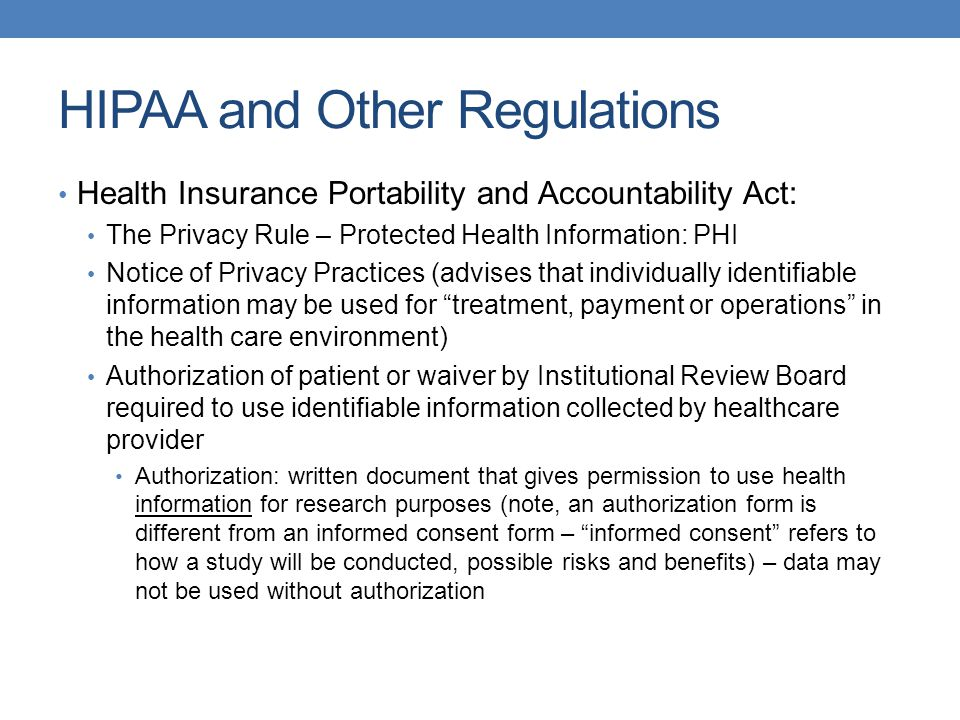 HIPAA and Other Regulations Health Insurance Portability and Accountability Act: The Privacy Rule – Protected Health Information: PHI Notice of Privacy Practices (advises that individually identifiable information may be used for treatment, payment or operations in the health care environment) Authorization of patient or waiver by Institutional Review Board required to use identifiable information collected by healthcare provider Authorization: written document that gives permission to use health information for research purposes (note, an authorization form is different from an informed consent form – informed consent refers to how a study will be conducted, possible risks and benefits) – data may not be used without authorization