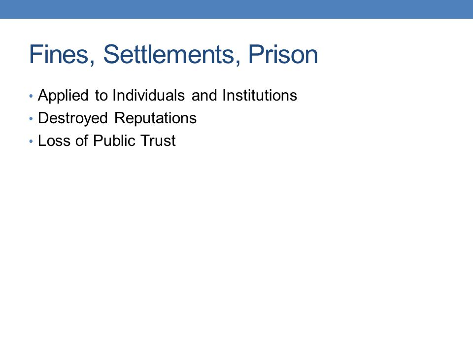 Fines, Settlements, Prison Applied to Individuals and Institutions Destroyed Reputations Loss of Public Trust