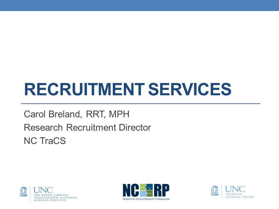 RECRUITMENT SERVICES Carol Breland, RRT, MPH Research Recruitment Director NC TraCS