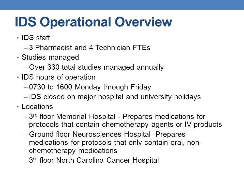 IDS Operational Overview IDS staff – 3 Pharmacist and 4 Technician FTEs Studies managed – Over 330 total studies managed annually IDS hours of operation – 0730 to 1600 Monday through Friday – IDS closed on major hospital and university holidays Locations – 3 rd floor Memorial Hospital - Prepares medications for protocols that contain chemotherapy agents or IV products – Ground floor Neurosciences Hospital- Prepares medications for protocols that only contain oral, non- chemotherapy medications – 3 rd floor North Carolina Cancer Hospital