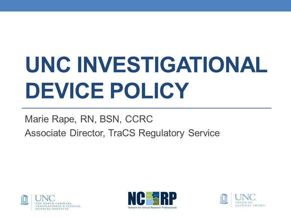 UNC INVESTIGATIONAL DEVICE POLICY Marie Rape, RN, BSN, CCRC Associate Director, TraCS Regulatory Service