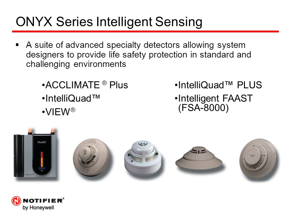 ONYX Series Intelligent Sensing  A suite of advanced specialty detectors allowing system designers to provide life safety protection in standard and challenging environments ACCLIMATE ® Plus IntelliQuad™ VIEW ® IntelliQuad™ PLUS Intelligent FAAST (FSA-8000)