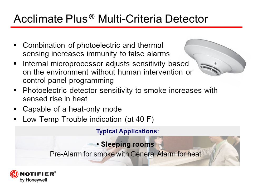 Acclimate Plus ® Multi-Criteria Detector  Combination of photoelectric and thermal sensing increases immunity to false alarms  Internal microprocessor adjusts sensitivity based on the environment without human intervention or control panel programming  Photoelectric detector sensitivity to smoke increases with sensed rise in heat  Capable of a heat-only mode  Low-Temp Trouble indication (at 40 F) Typical Applications: Sleeping rooms Pre-Alarm for smoke with General Alarm for heat