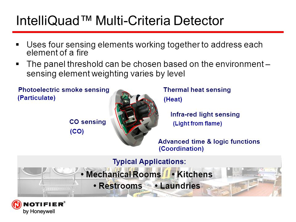 IntelliQuad™ Multi-Criteria Detector  Uses four sensing elements working together to address each element of a fire  The panel threshold can be chosen based on the environment – sensing element weighting varies by level Infra-red light sensing (Light from flame) CO sensing (CO) Thermal heat sensing (Heat) Advanced time & logic functions (Coordination) Photoelectric smoke sensing (Particulate) Typical Applications: Mechanical Rooms Kitchens Restrooms Laundries