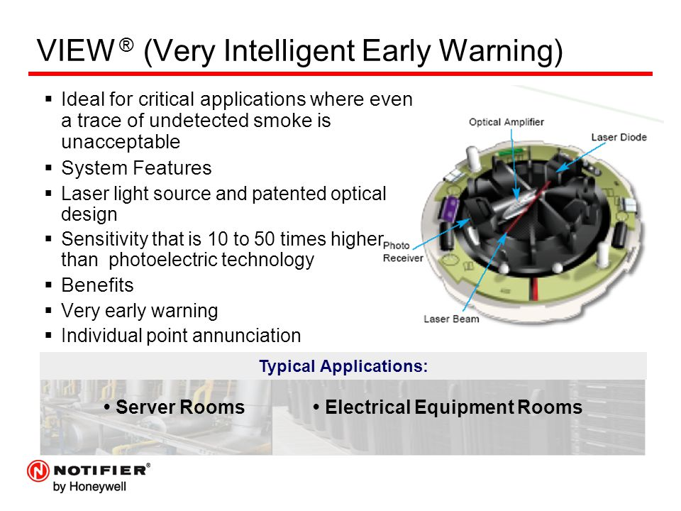 VIEW ® (Very Intelligent Early Warning)  Ideal for critical applications where even a trace of undetected smoke is unacceptable  System Features  Laser light source and patented optical design  Sensitivity that is 10 to 50 times higher than photoelectric technology  Benefits  Very early warning  Individual point annunciation Typical Applications: Server Rooms Electrical Equipment Rooms
