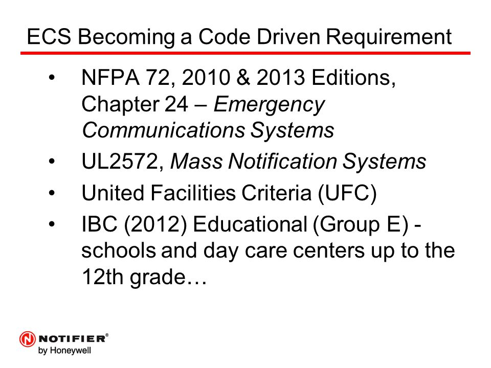 ECS Becoming a Code Driven Requirement NFPA 72, 2010 & 2013 Editions, Chapter 24 – Emergency Communications Systems UL2572, Mass Notification Systems United Facilities Criteria (UFC) IBC (2012) Educational (Group E) - schools and day care centers up to the 12th grade…