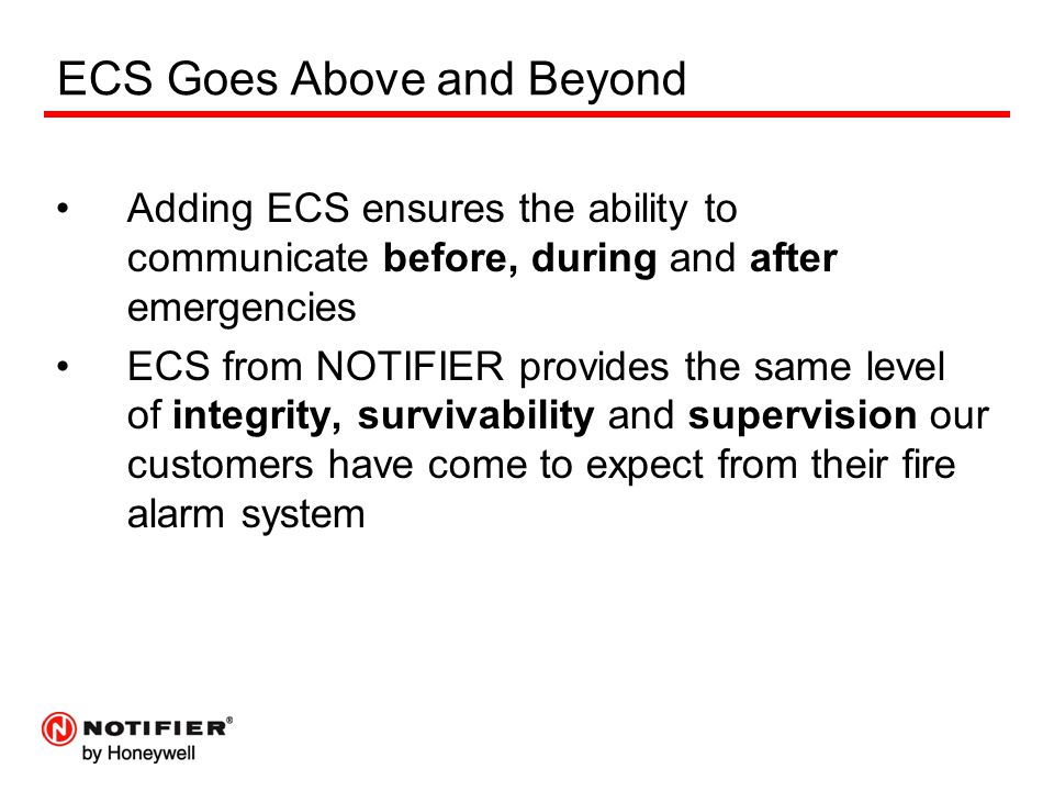 ECS Goes Above and Beyond Adding ECS ensures the ability to communicate before, during and after emergencies ECS from NOTIFIER provides the same level of integrity, survivability and supervision our customers have come to expect from their fire alarm system