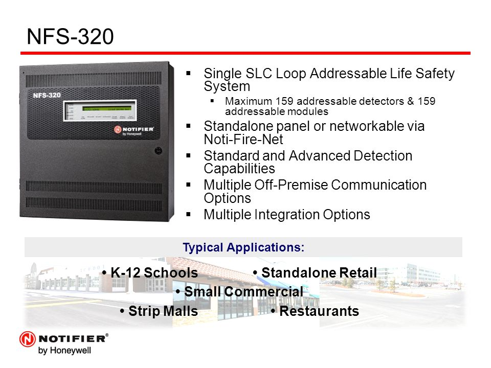 NFS-320  Single SLC Loop Addressable Life Safety System  Maximum 159 addressable detectors & 159 addressable modules  Standalone panel or networkable via Noti-Fire-Net  Standard and Advanced Detection Capabilities  Multiple Off-Premise Communication Options  Multiple Integration Options  Typical Applications Typical Applications: K-12 Schools Standalone Retail Small Commercial Strip Malls Restaurants