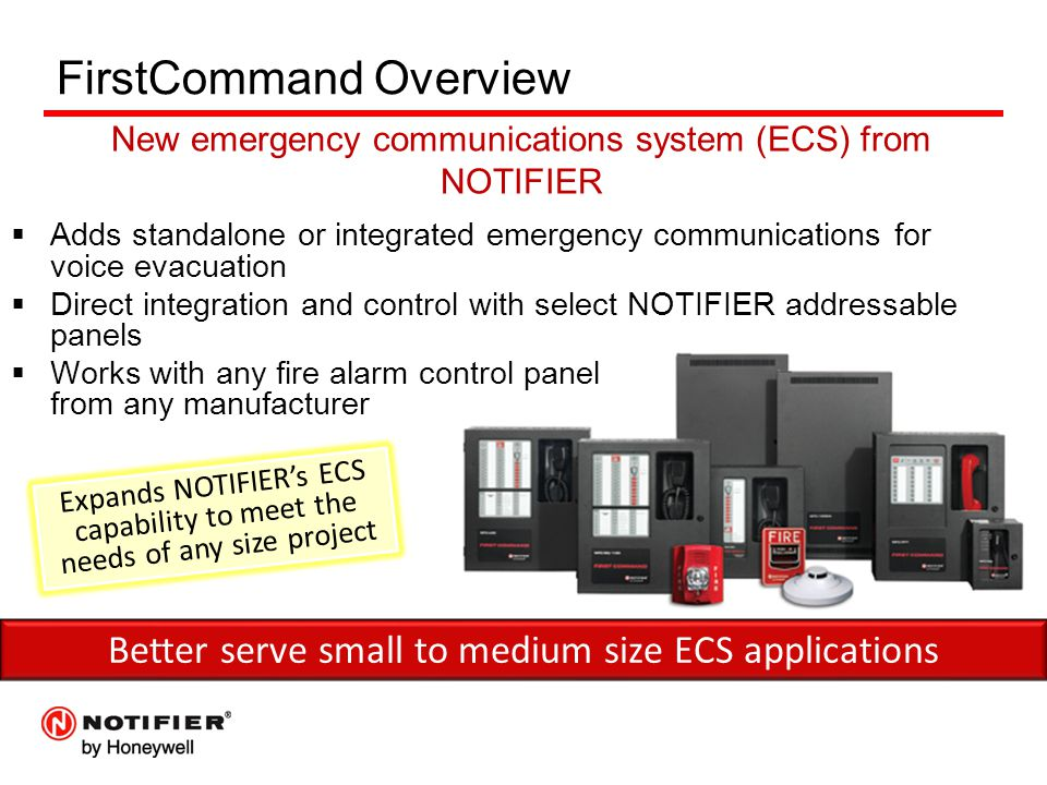 FirstCommand Overview  Adds standalone or integrated emergency communications for voice evacuation  Direct integration and control with select NOTIFIER addressable panels  Works with any fire alarm control panel from any manufacturer Better serve small to medium size ECS applications Expands NOTIFIER's ECS capability to meet the needs of any size project New emergency communications system (ECS) from NOTIFIER