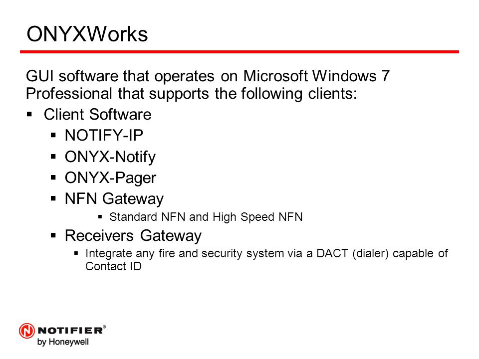 ONYXWorks GUI software that operates on Microsoft Windows 7 Professional that supports the following clients:  Client Software  NOTIFY-IP  ONYX-Not