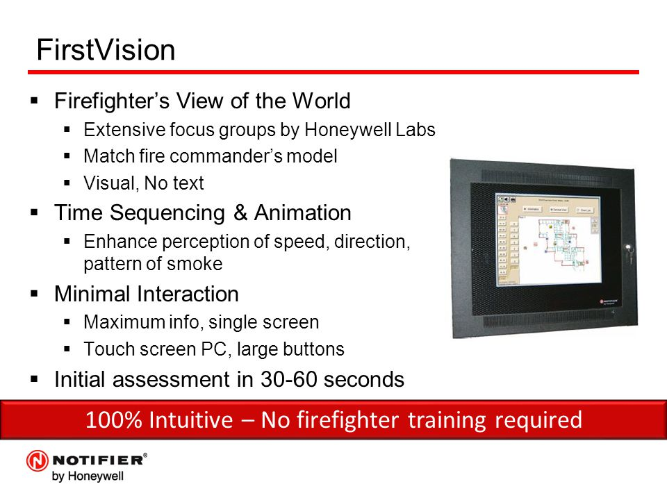 FirstVision  Firefighter's View of the World  Extensive focus groups by Honeywell Labs  Match fire commander's model  Visual, No text  Time Sequencing & Animation  Enhance perception of speed, direction, pattern of smoke  Minimal Interaction  Maximum info, single screen  Touch screen PC, large buttons  Initial assessment in 30-60 seconds 100% Intuitive – No firefighter training required
