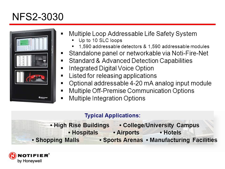 NFS2-3030  Multiple Loop Addressable Life Safety System  Up to 10 SLC loops  1,590 addressable detectors & 1,590 addressable modules  Standalone panel or networkable via Noti-Fire-Net  Standard & Advanced Detection Capabilities  Integrated Digital Voice Option  Listed for releasing applications  Optional addressable 4-20 mA analog input module  Multiple Off-Premise Communication Options  Multiple Integration Options Typical Applications: High Rise Buildings College/University Campus Hospitals Airports Hotels Shopping Malls Sports Arenas Manufacturing Facilities