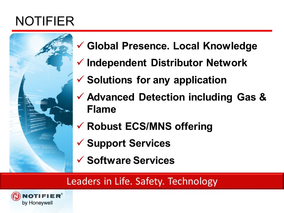 NOTIFIER Global Presence. Local Knowledge Independent Distributor Network Solutions for any application Advanced Detection including Gas & Flame Robus