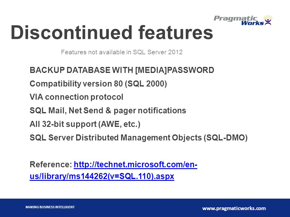 MAKING BUSINESS INTELLIGENT www.pragmaticworks.com Discontinued features BACKUP DATABASE WITH [MEDIA]PASSWORD Compatibility version 80 (SQL 2000) VIA